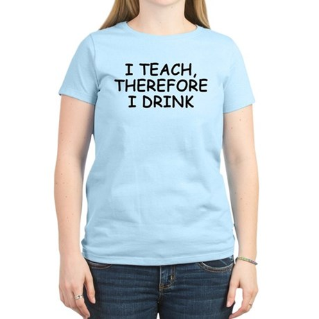 I Teach, Therefore I Drink Women's Light T-Shirt