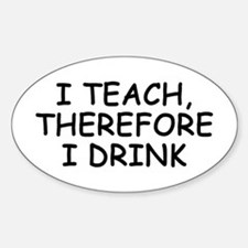 I Teach, Therefore I Drink Oval Decal