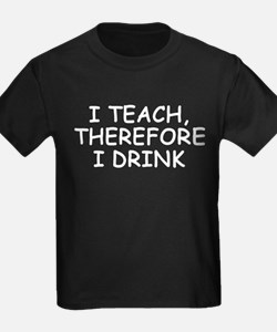 I Teach, Therefore I Drink T