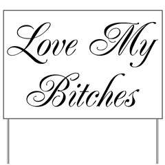 Love My Bitches Yard Sign