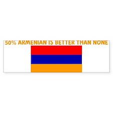 50 PERCENT ARMENIAN IS BETTER Bumper Bumper Sticker