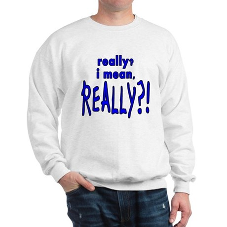 REALLY?! Sweatshirt