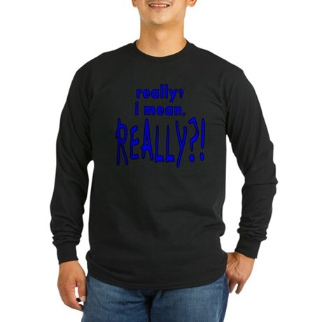 REALLY?! Long Sleeve Dark T-Shirt