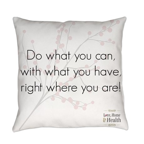 Do What You Can With What You Have Right Where You Are Pillow