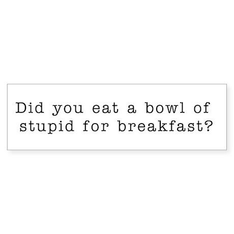 Stupid for breakfast! Bumper Sticker