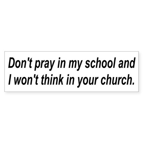 Don't pray in my school and I Bumper Sticker