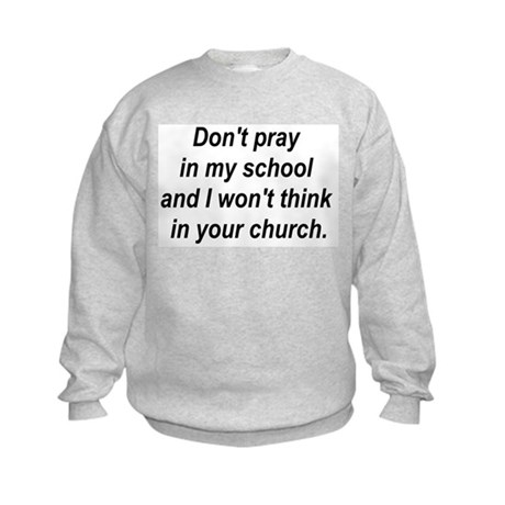 Don't pray in my school and I Kids Sweatshirt