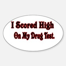 I SCORED HIGH ON MY DRUG TEST Oval Decal