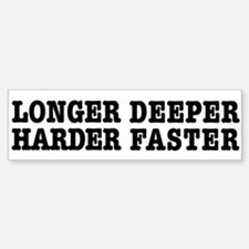 Longer, Harder, Deeper, Faster Bumper Bumper Bumper Sticker