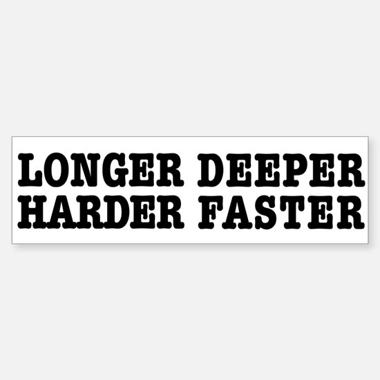 Longer, Harder, Deeper, Faster Bumper Bumper Bumper Sticker
