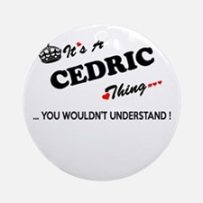 CEDRIC thing, you wouldn't understa Round Ornament