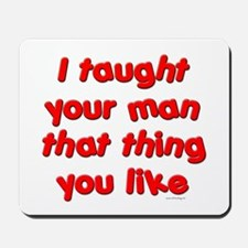 I Taught Your Man Mousepad