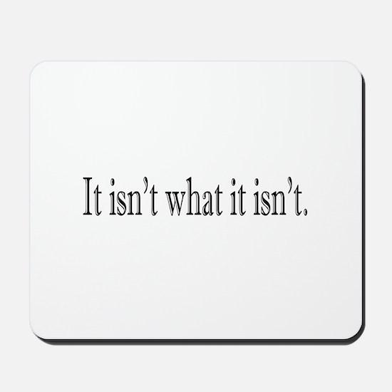 It isn't what it isn't Mousepad