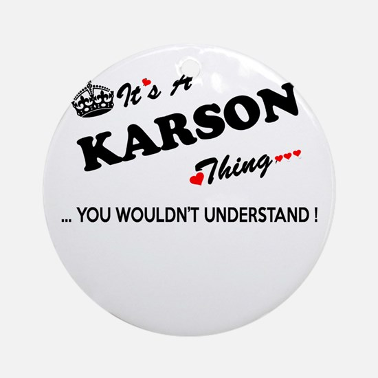 KARSON thing, you wouldn't understa Round Ornament