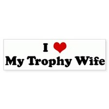 I Love My Trophy Wife Bumper Bumper Sticker