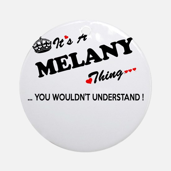 MELANY thing, you wouldn't understa Round Ornament