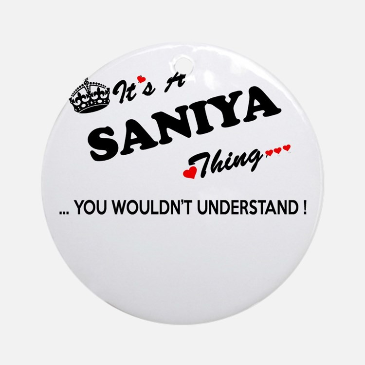 SANIYA thing, you wouldn't understa Round Ornament