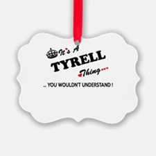 TYRELL thing, you wouldn't unders Ornament