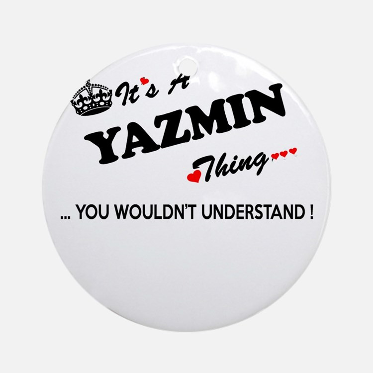 YAZMIN thing, you wouldn't understa Round Ornament