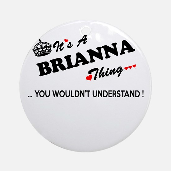 BRIANNA thing, you wouldn't underst Round Ornament