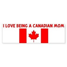 I LOVE BEING A CANADIAN MOM Bumper Bumper Sticker