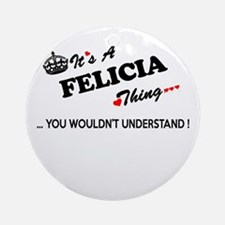 FELICIA thing, you wouldn't underst Round Ornament