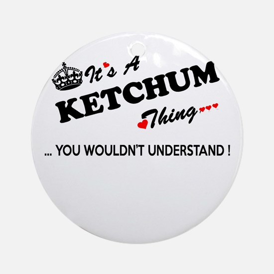 KETCHUM thing, you wouldn't underst Round Ornament