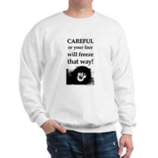 CAREFUL OR YOUR FACE WILL FRE Sweatshirt