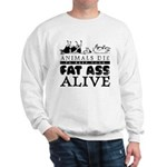 ANIMALS DIE TO KEEP YOUR FAT Sweatshirt
