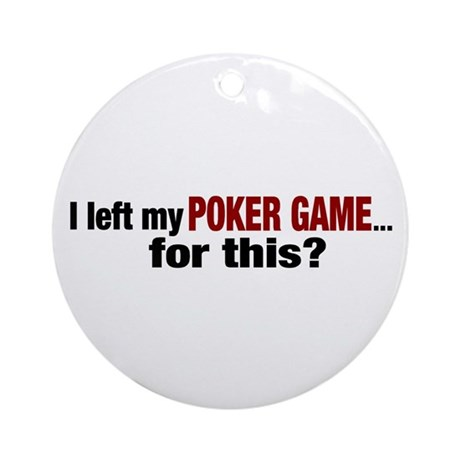 I left my Poker Game for this? Ornament (Round)