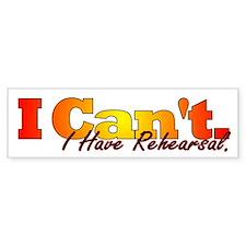 I Can't - I Have Rehearsal Bumper Bumper Sticker