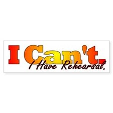 I Can't - I Have Rehearsal Bumper Stickers