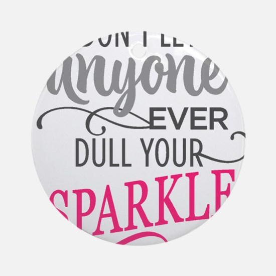 DULL YOUR SPARKLE Round Ornament