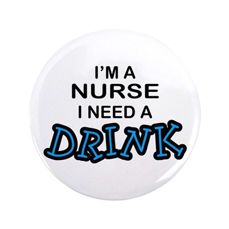 "Nurse Need a Drink 3.5"" Button"