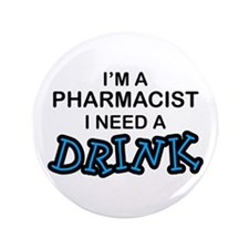 "Pharmacist Need a Drink 3.5"" Button"
