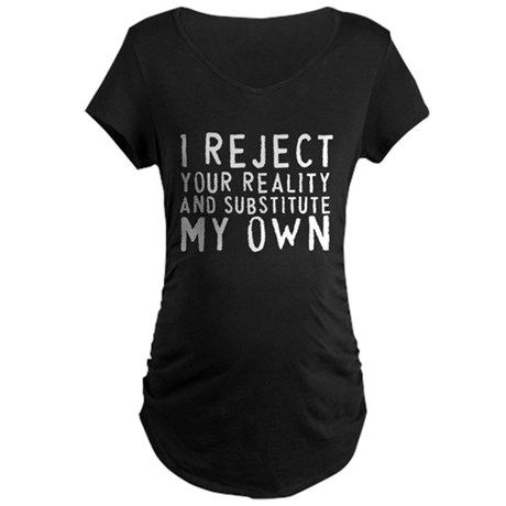 I Reject Your Reality Maternity Dark T-Shirt