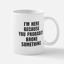 I'm here because you broke something Mug