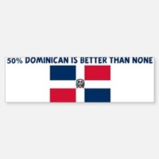 50 PERCENT DOMINICAN IS BETTE Bumper Bumper Bumper Sticker