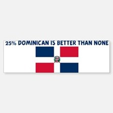 25 PERCENT DOMINICAN IS BETTE Bumper Bumper Bumper Sticker