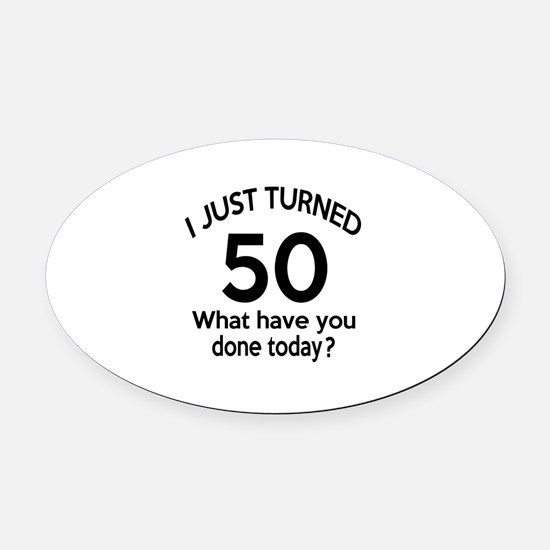 I Just Turned 50 What Have You Don Oval Car Magnet