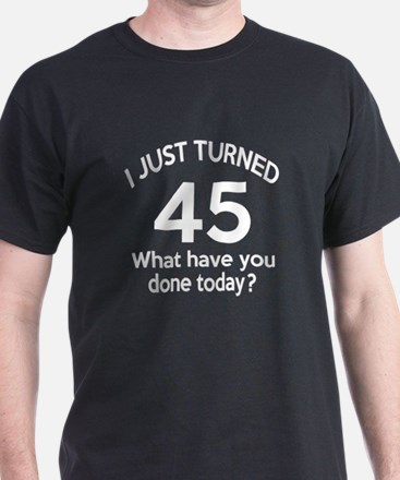 I Just Turned 45 What Have You Done T T-Shirt