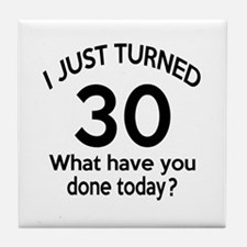 I Just Turned 30 What Have You Done T Tile Coaster