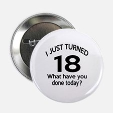 "I Just Turned 18 What Have You Done T 2.25"" Button"