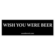 WISH YOU WERE BEER - Bumper Bumper Sticker