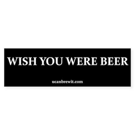 WISH YOU WERE BEER - Bumper Sticker