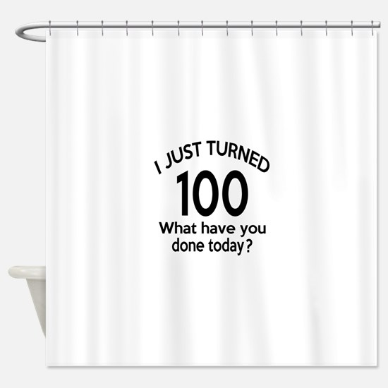 I Just Turned 100 What Have You Don Shower Curtain