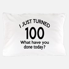 I Just Turned 100 What Have You Done T Pillow Case