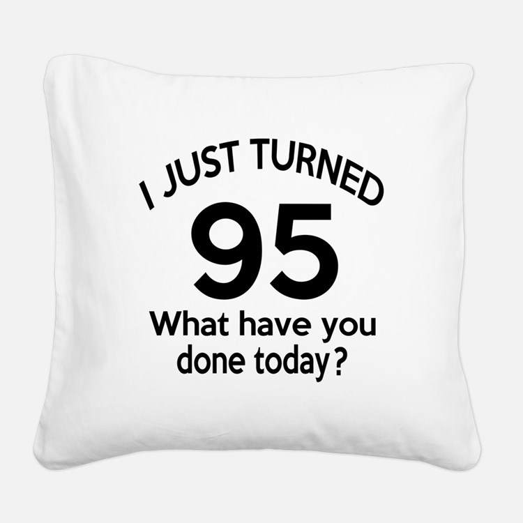 I Just Turned 95 What Have Yo Square Canvas Pillow