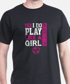I Know I Play Like A Girl Soccer Shirt T-Shirt