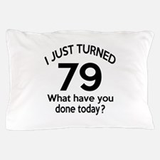 I Just Turned 79 What Have You Done To Pillow Case